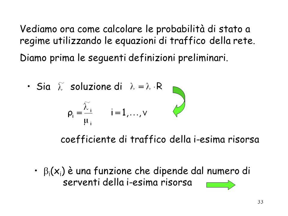 33 Vediamo ora come calcolare le probabilità di stato a regime utilizzando le equazioni di traffico della rete. Diamo prima le seguenti definizioni pr