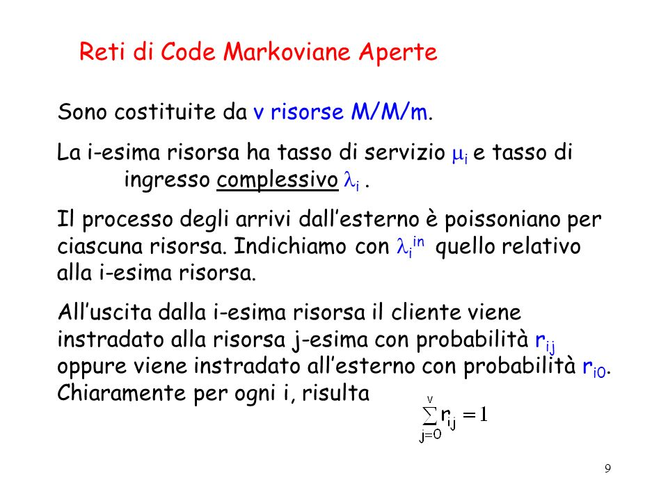 9 Reti di Code Markoviane Aperte Sono costituite da v risorse M/M/m. La i-esima risorsa ha tasso di servizio i e tasso di ingresso complessivo i. Il p