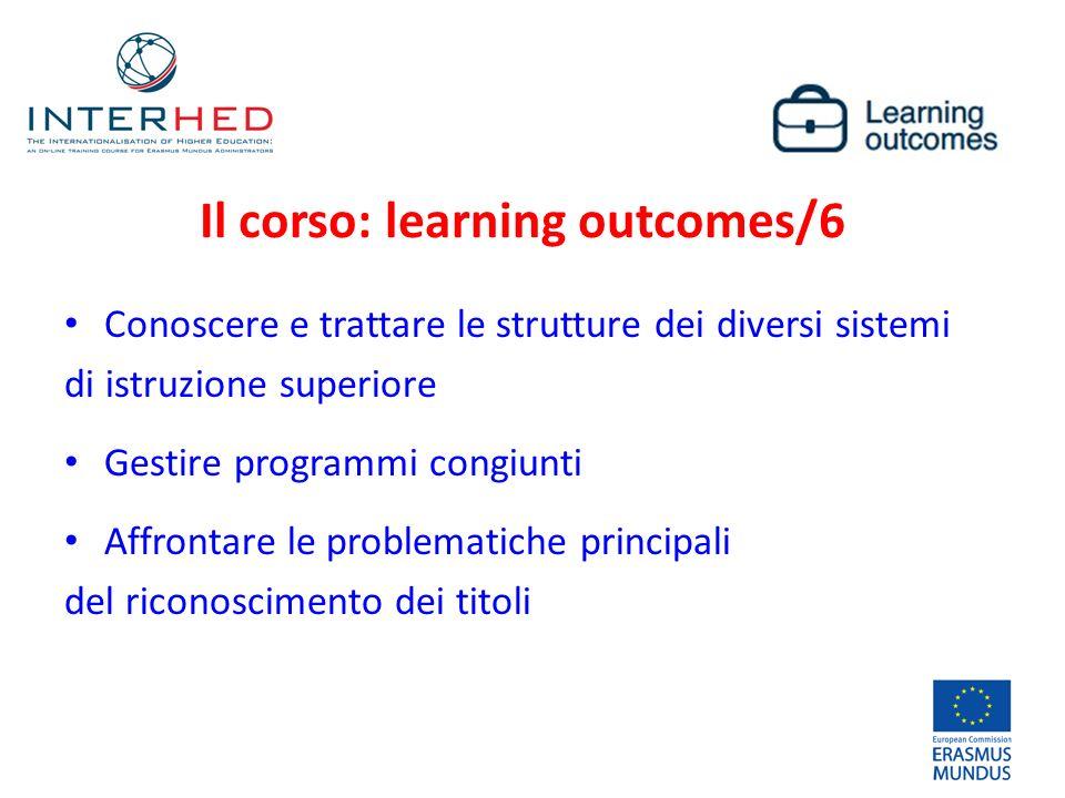 Conoscere e trattare le strutture dei diversi sistemi di istruzione superiore Gestire programmi congiunti Affrontare le problematiche principali del riconoscimento dei titoli Il corso: learning outcomes/6