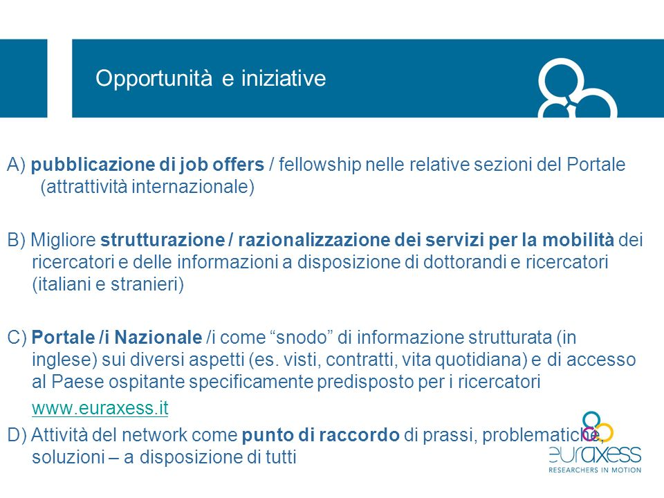 Policy La Comunicazione BETTER CAREERS AND MORE MOBILITY: A EUROPEAN PARTNERSHIP FOR RESEARCHERS COM(2008)317 final affronta diversi aspetti della carriera dei ricercatori In relazione a EURAXESS, prevede che … all publicly funded researchers positions are openly advertised online, in particular through EURAXESS; Member States and Commission (..) ensure adequate information and assistance services for researchers moving between institutions, sectors and countries including through EURAXESS and the EURES platform