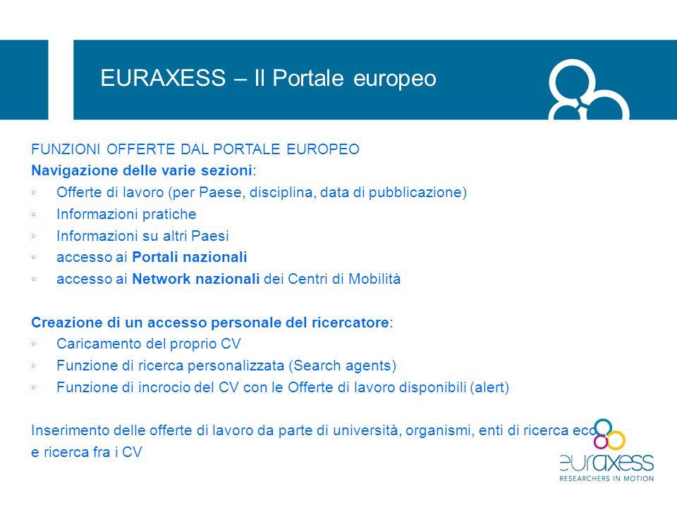 Attività in corso in Italia Attività 2010 -2011 (nellambito di un progetto comunitario che coinvolge lintero network europeo) - focus group con ricercatori (problemi: opacità delle informazioni; discrasia fra procedure e comportamenti…) - Miglioramento e aggiornamento delle informazioni disponibili sul Portale italiano (in ottemperanza a criteri uguali per tutti i Paesi) - approfondimenti su contratti People e Erasmus Mundus (mirati a fornire informazione corretta a ricercatori UE e non UE che vengono in Italia); - workshop su social security (Trieste, 28 febbraio 2011), - predisposizione di template per info sui siti web e manuale per la pubblicazione delle Job offers - Presentazione finale del Portale nazionale aggiornato, nellambito di una giornata nazionale (maggio 2011)