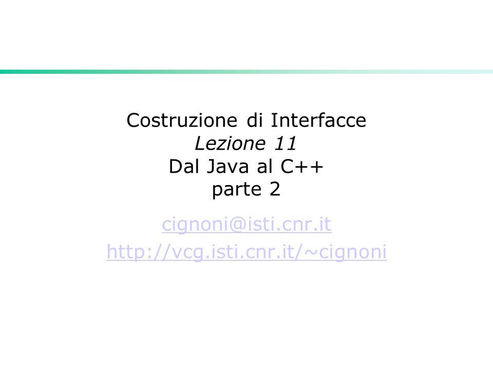 Costruzione di Interfacce Lezione 11 Dal Java al C++ parte 2 cignoni@isti.cnr.it http://vcg.isti.cnr.it/~cignoni