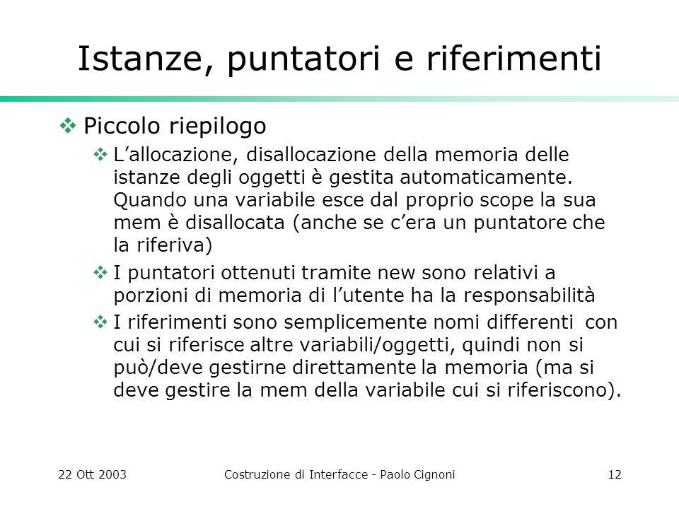 22 Ott 2003Costruzione di Interfacce - Paolo Cignoni12 Istanze, puntatori e riferimenti Piccolo riepilogo Lallocazione, disallocazione della memoria d