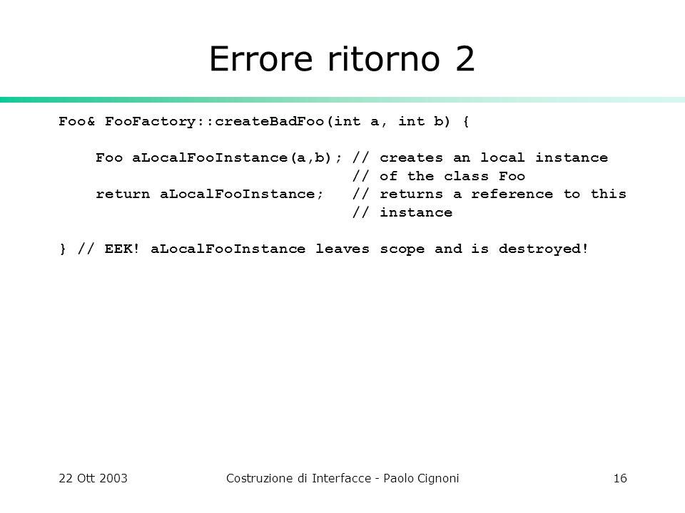 22 Ott 2003Costruzione di Interfacce - Paolo Cignoni16 Errore ritorno 2 Foo& FooFactory::createBadFoo(int a, int b) { Foo aLocalFooInstance(a,b); // c