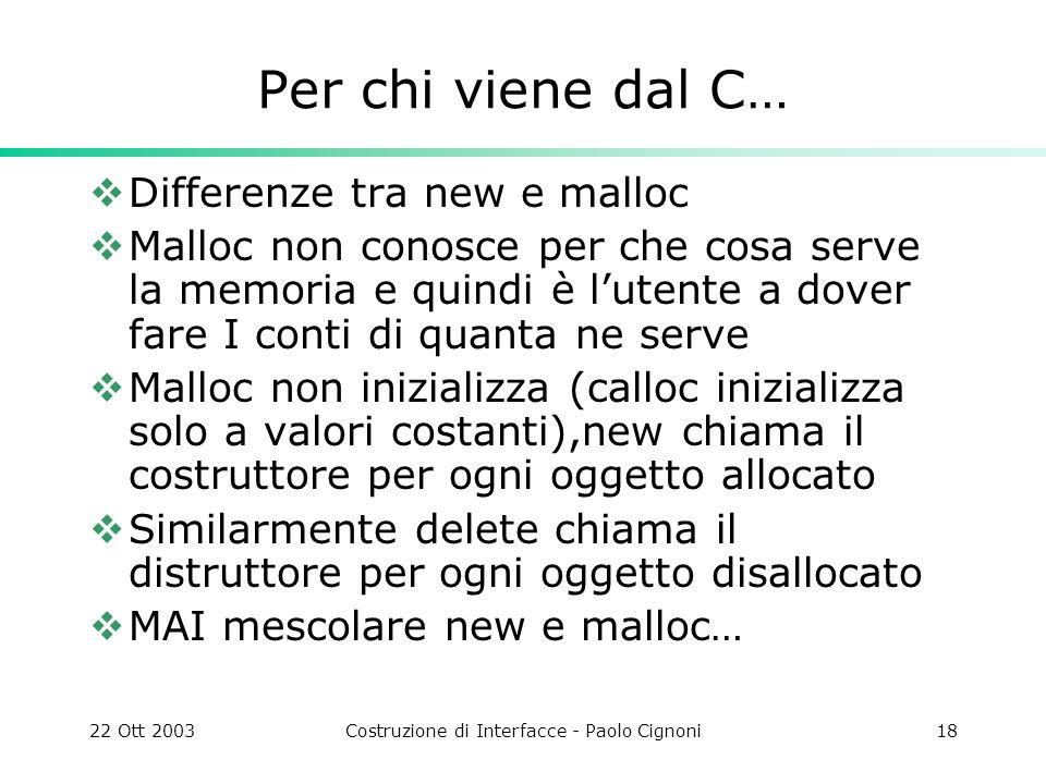 22 Ott 2003Costruzione di Interfacce - Paolo Cignoni18 Per chi viene dal C… Differenze tra new e malloc Malloc non conosce per che cosa serve la memor