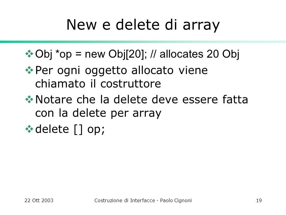 22 Ott 2003Costruzione di Interfacce - Paolo Cignoni19 New e delete di array Obj *op = new Obj[20]; // allocates 20 Obj Per ogni oggetto allocato vien
