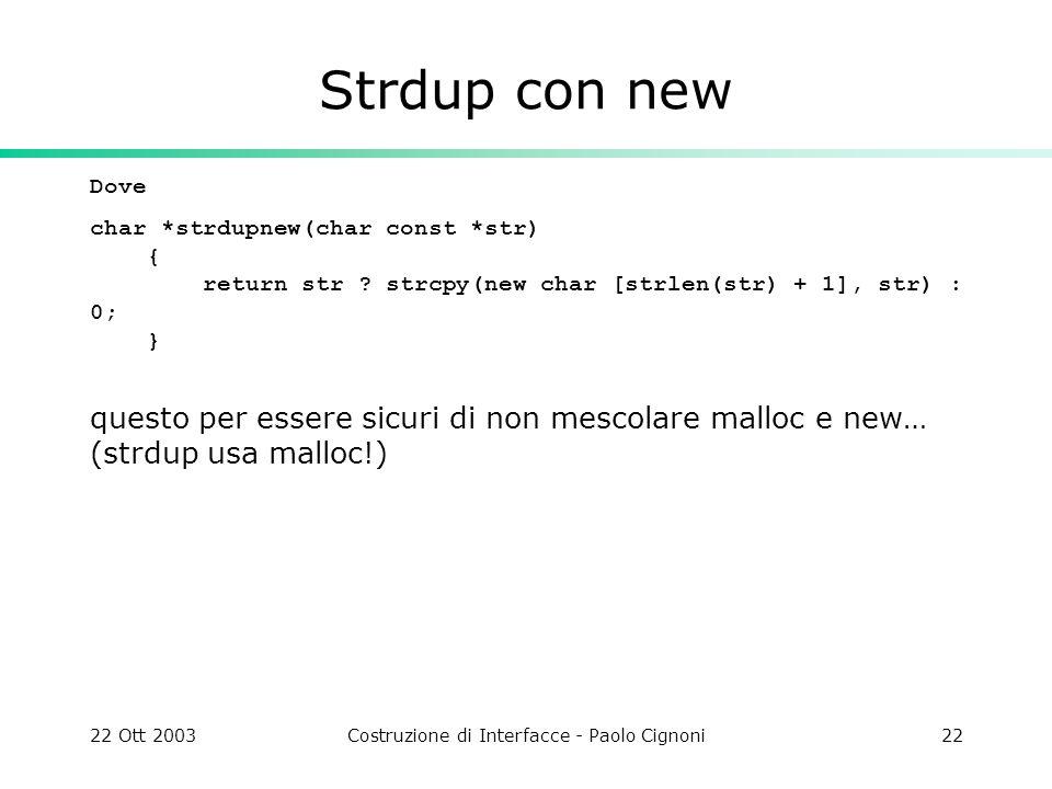 22 Ott 2003Costruzione di Interfacce - Paolo Cignoni22 Strdup con new Dove char *strdupnew(char const *str) { return str ? strcpy(new char [strlen(str