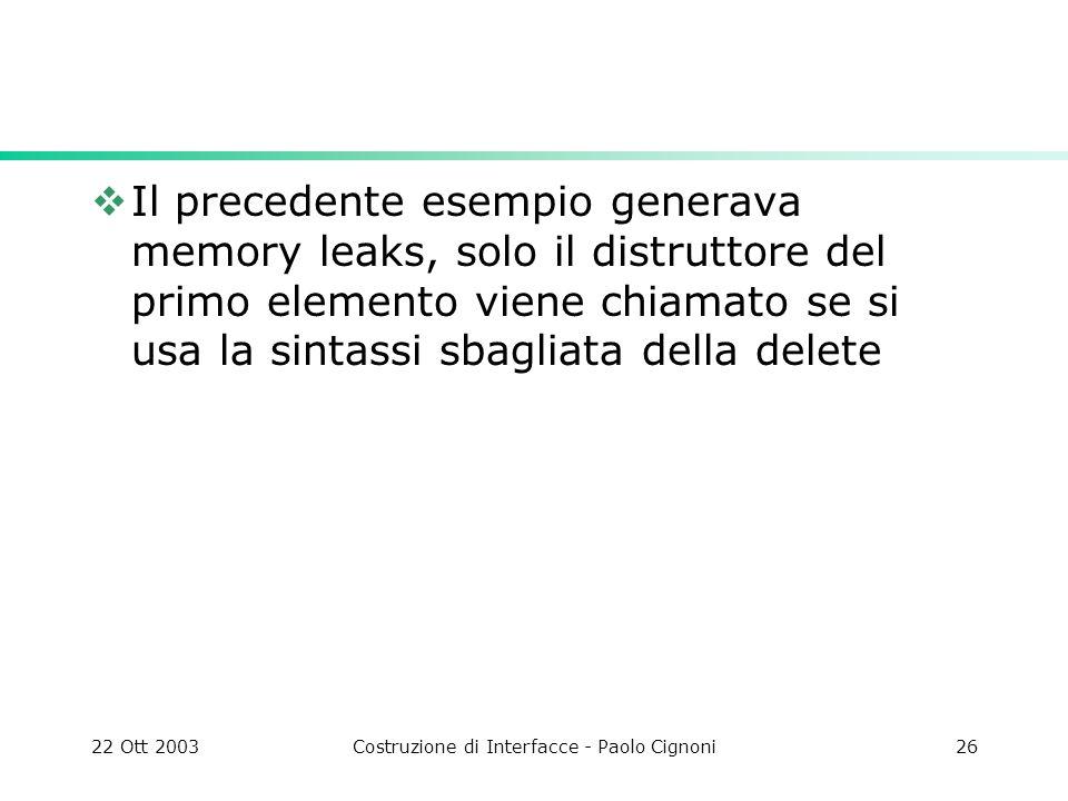 22 Ott 2003Costruzione di Interfacce - Paolo Cignoni26 Il precedente esempio generava memory leaks, solo il distruttore del primo elemento viene chiam