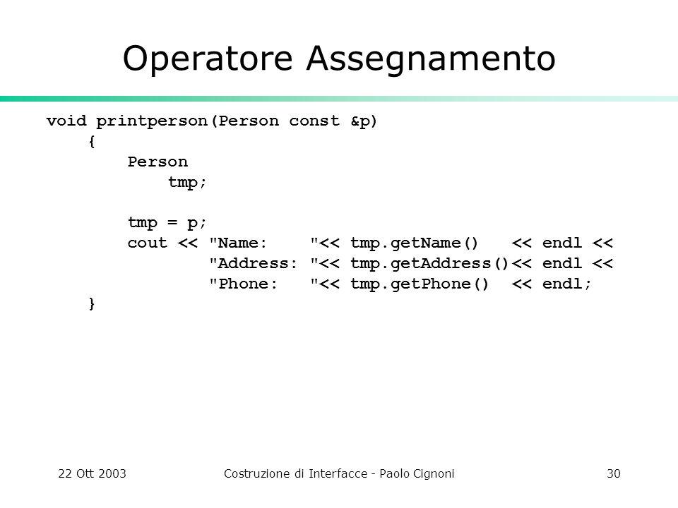 22 Ott 2003Costruzione di Interfacce - Paolo Cignoni30 Operatore Assegnamento void printperson(Person const &p) { Person tmp; tmp = p; cout <<