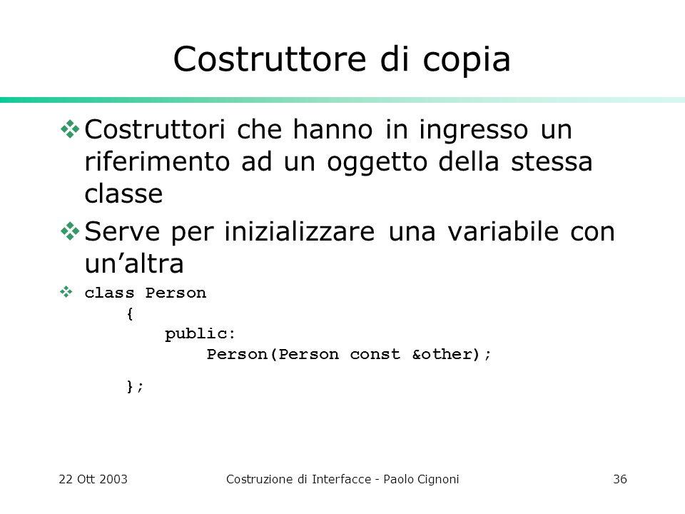 22 Ott 2003Costruzione di Interfacce - Paolo Cignoni36 Costruttore di copia Costruttori che hanno in ingresso un riferimento ad un oggetto della stess