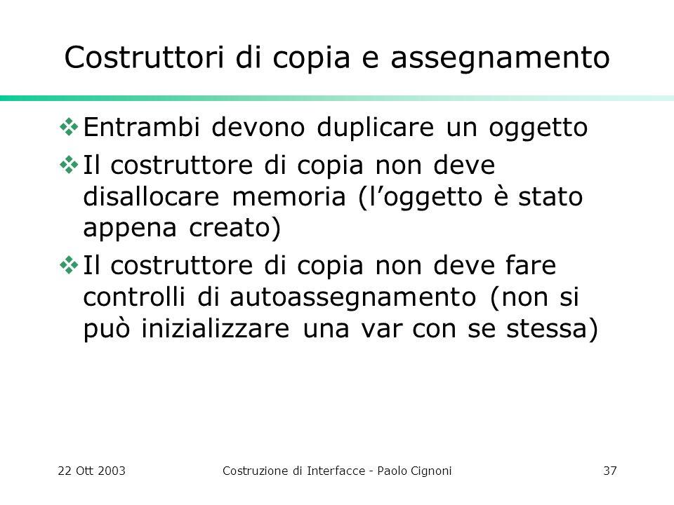 22 Ott 2003Costruzione di Interfacce - Paolo Cignoni37 Costruttori di copia e assegnamento Entrambi devono duplicare un oggetto Il costruttore di copi