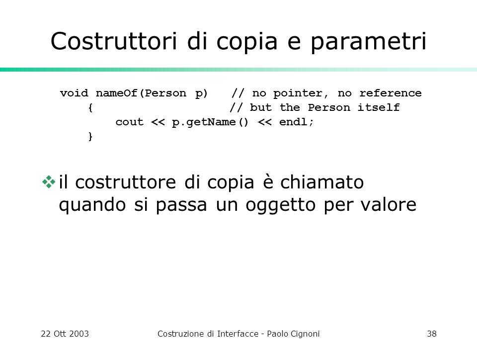 22 Ott 2003Costruzione di Interfacce - Paolo Cignoni38 Costruttori di copia e parametri void nameOf(Person p) // no pointer, no reference { // but the