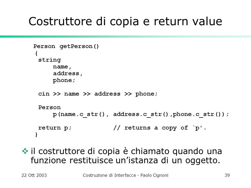 22 Ott 2003Costruzione di Interfacce - Paolo Cignoni39 Costruttore di copia e return value Person getPerson() { string name, address, phone; cin >> na