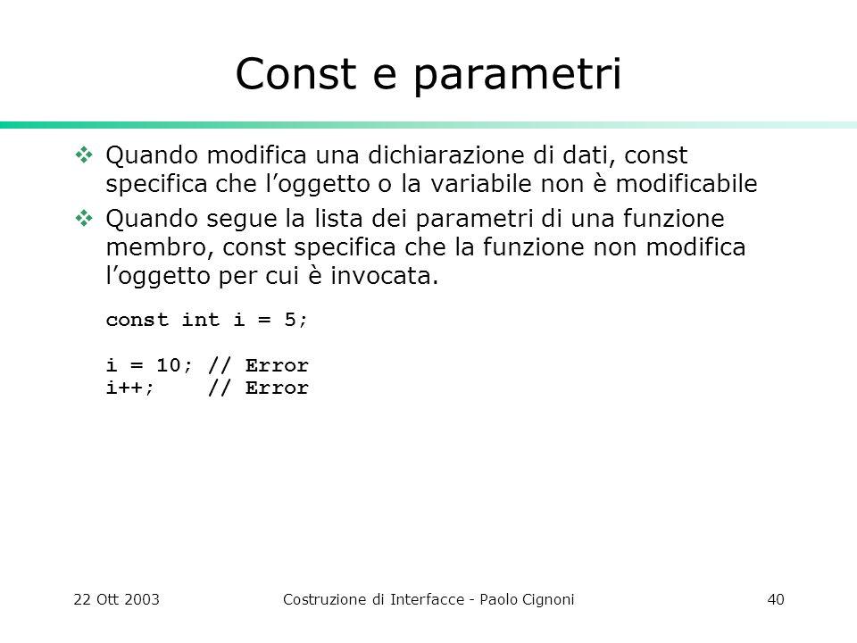 22 Ott 2003Costruzione di Interfacce - Paolo Cignoni40 Const e parametri Quando modifica una dichiarazione di dati, const specifica che loggetto o la
