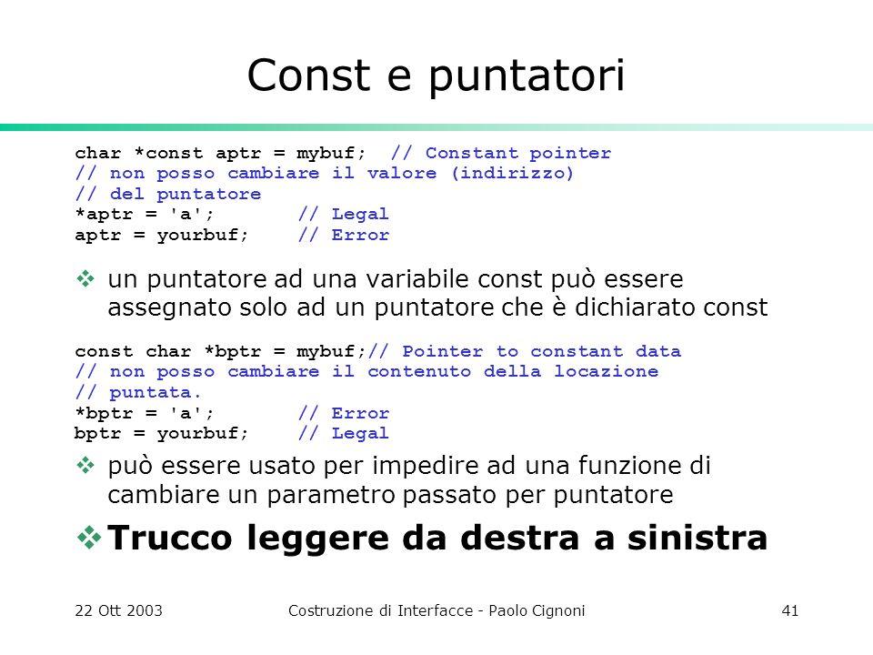 22 Ott 2003Costruzione di Interfacce - Paolo Cignoni41 Const e puntatori char *const aptr = mybuf; // Constant pointer // non posso cambiare il valore