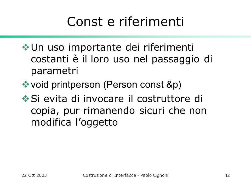 22 Ott 2003Costruzione di Interfacce - Paolo Cignoni42 Const e riferimenti Un uso importante dei riferimenti costanti è il loro uso nel passaggio di p