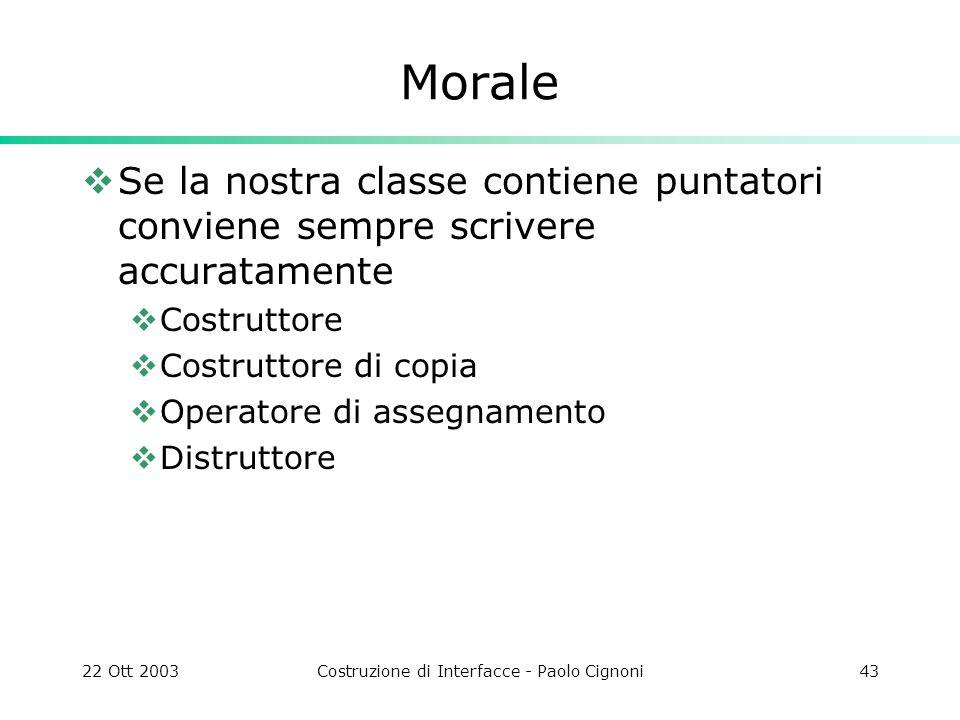 22 Ott 2003Costruzione di Interfacce - Paolo Cignoni43 Morale Se la nostra classe contiene puntatori conviene sempre scrivere accuratamente Costruttor