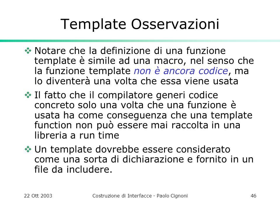 22 Ott 2003Costruzione di Interfacce - Paolo Cignoni46 Template Osservazioni Notare che la definizione di una funzione template è simile ad una macro,