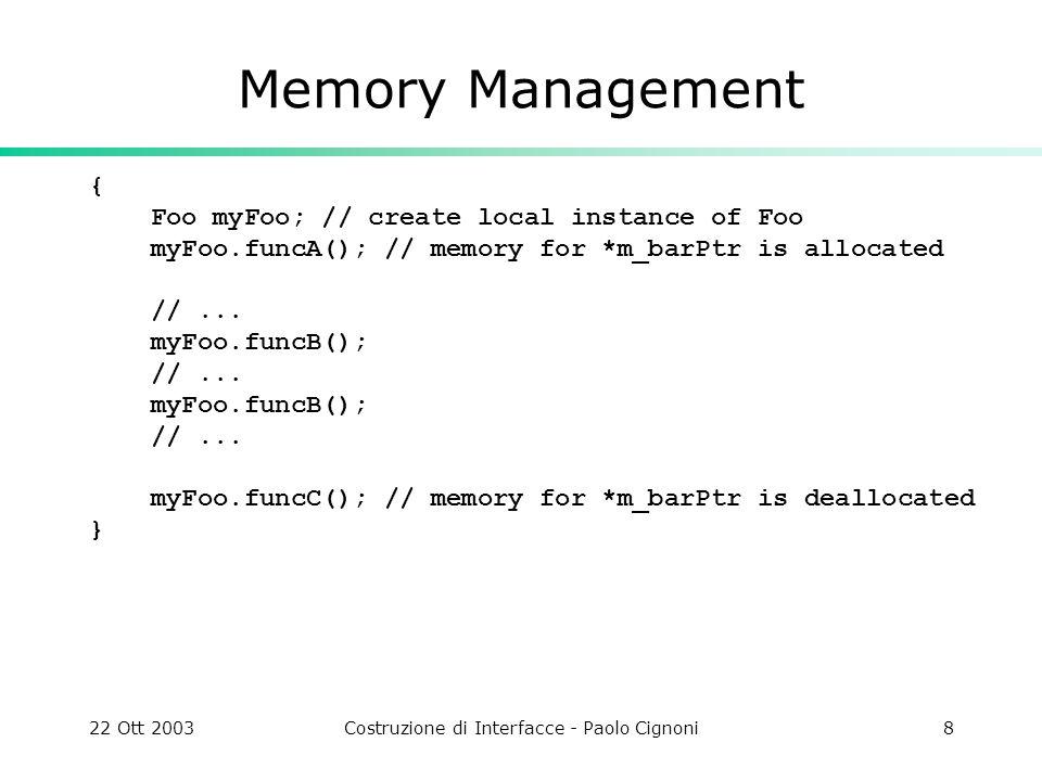 22 Ott 2003Costruzione di Interfacce - Paolo Cignoni8 Memory Management { Foo myFoo; // create local instance of Foo myFoo.funcA(); // memory for *m_b