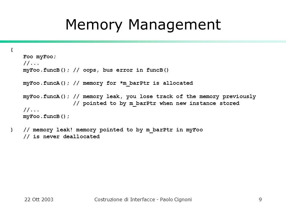 22 Ott 2003Costruzione di Interfacce - Paolo Cignoni9 Memory Management { Foo myFoo; //... myFoo.funcB(); // oops, bus error in funcB() myFoo.funcA();