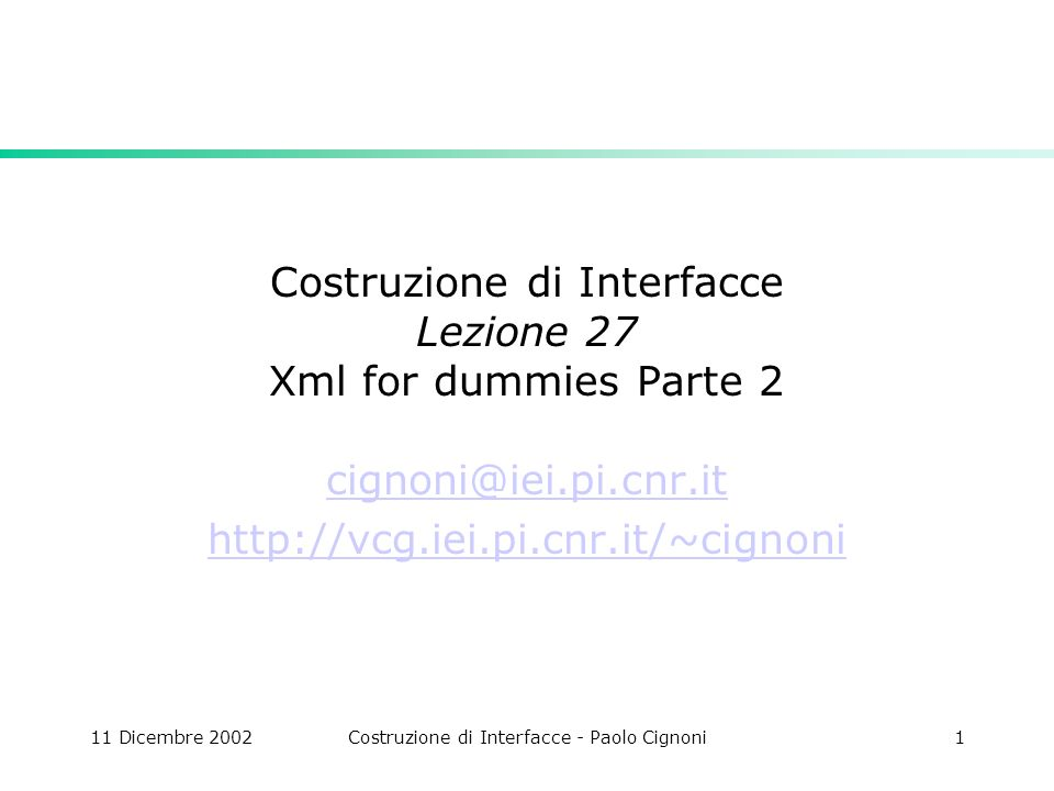 11 Dicembre 2002Costruzione di Interfacce - Paolo Cignoni1 Costruzione di Interfacce Lezione 27 Xml for dummies Parte 2 cignoni@iei.pi.cnr.it http://vcg.iei.pi.cnr.it/~cignoni
