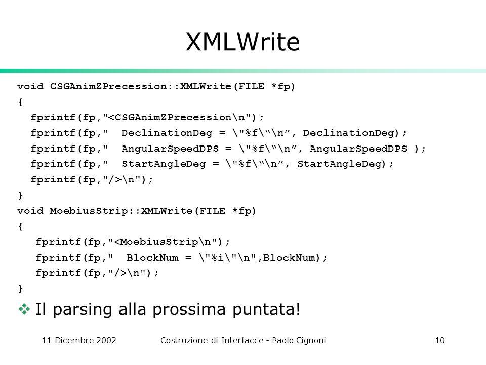 11 Dicembre 2002Costruzione di Interfacce - Paolo Cignoni10 XMLWrite void CSGAnimZPrecession::XMLWrite(FILE *fp) { fprintf(fp,