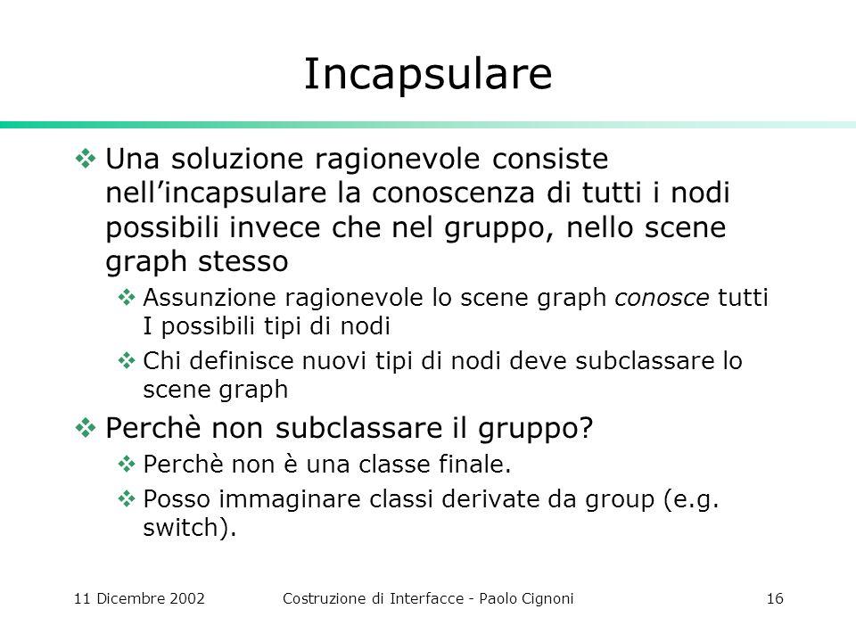11 Dicembre 2002Costruzione di Interfacce - Paolo Cignoni16 Incapsulare Una soluzione ragionevole consiste nellincapsulare la conoscenza di tutti i no