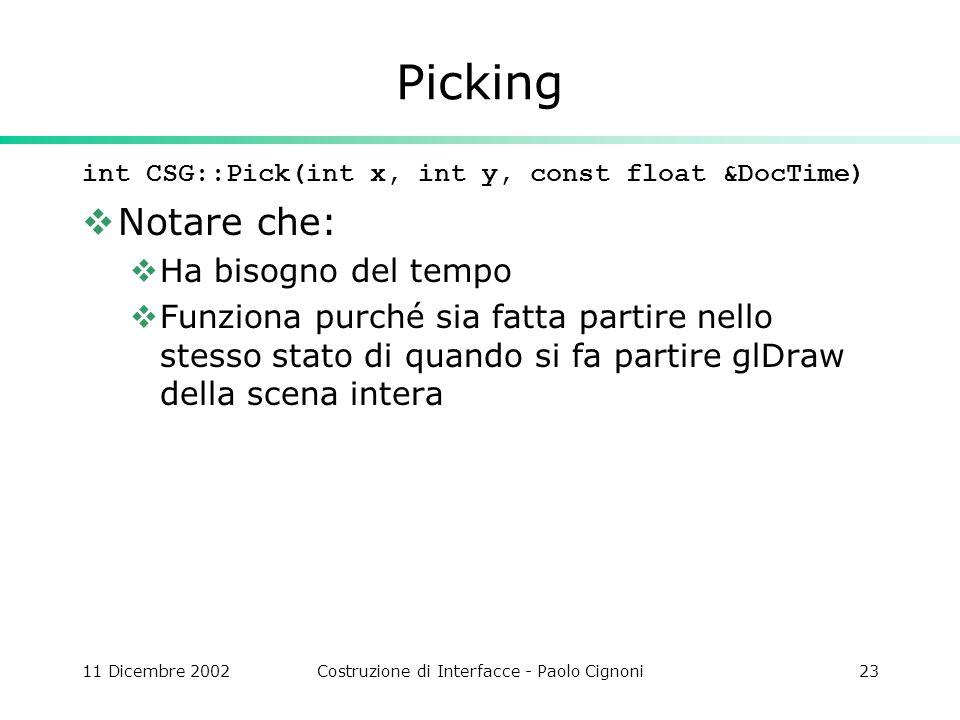11 Dicembre 2002Costruzione di Interfacce - Paolo Cignoni23 Picking int CSG::Pick(int x, int y, const float &DocTime) Notare che: Ha bisogno del tempo Funziona purché sia fatta partire nello stesso stato di quando si fa partire glDraw della scena intera