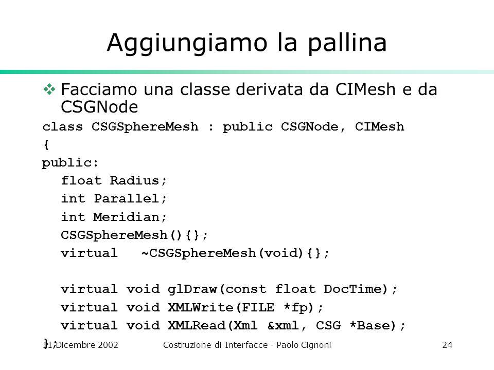 11 Dicembre 2002Costruzione di Interfacce - Paolo Cignoni24 Aggiungiamo la pallina Facciamo una classe derivata da CIMesh e da CSGNode class CSGSphere