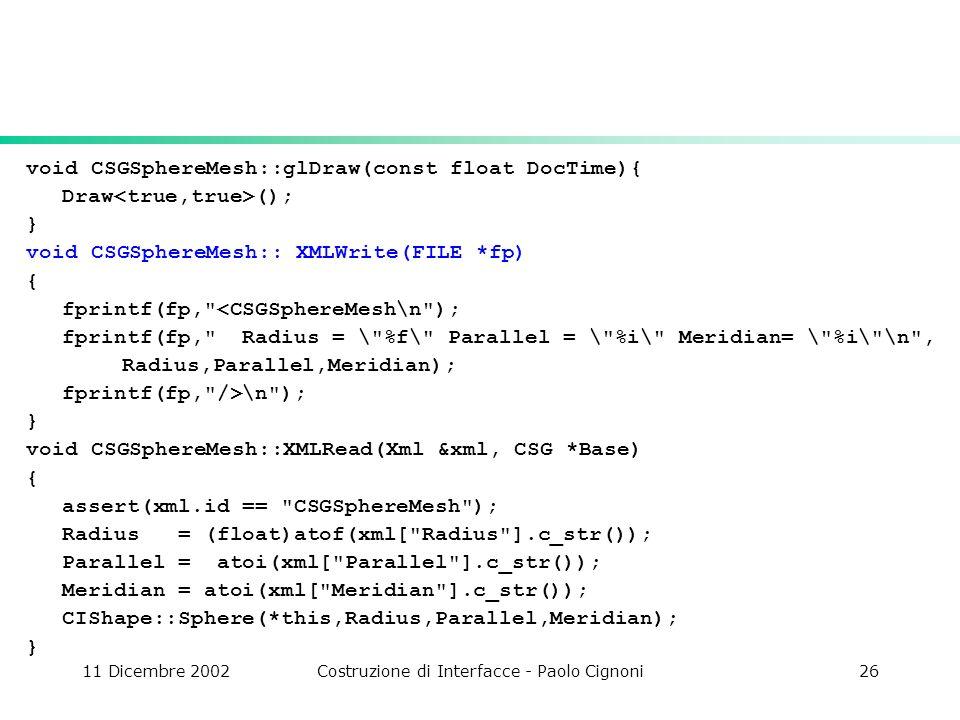 11 Dicembre 2002Costruzione di Interfacce - Paolo Cignoni26 void CSGSphereMesh::glDraw(const float DocTime){ Draw (); } void CSGSphereMesh:: XMLWrite(FILE *fp) { fprintf(fp, <CSGSphereMesh\n ); fprintf(fp, Radius = \ %f\ Parallel = \ %i\ Meridian= \ %i\ \n , Radius,Parallel,Meridian); fprintf(fp, />\n ); } void CSGSphereMesh::XMLRead(Xml &xml, CSG *Base) { assert(xml.id == CSGSphereMesh ); Radius = (float)atof(xml[ Radius ].c_str()); Parallel = atoi(xml[ Parallel ].c_str()); Meridian = atoi(xml[ Meridian ].c_str()); CIShape::Sphere(*this,Radius,Parallel,Meridian); }