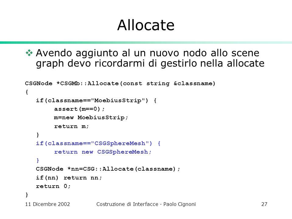11 Dicembre 2002Costruzione di Interfacce - Paolo Cignoni27 Allocate Avendo aggiunto al un nuovo nodo allo scene graph devo ricordarmi di gestirlo nella allocate CSGNode *CSGMb::Allocate(const string &classname) { if(classname== MoebiusStrip ) { assert(m==0); m=new MoebiusStrip; return m; } if(classname== CSGSphereMesh ) { return new CSGSphereMesh; } CSGNode *nn=CSG::Allocate(classname); if(nn) return nn; return 0; }