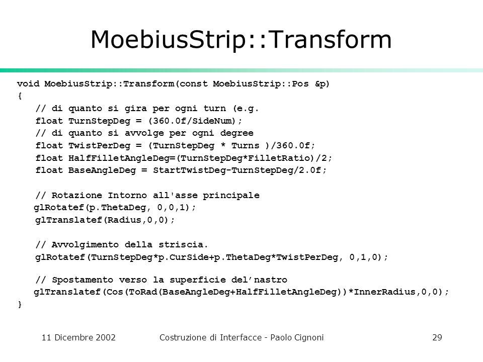 11 Dicembre 2002Costruzione di Interfacce - Paolo Cignoni29 MoebiusStrip::Transform void MoebiusStrip::Transform(const MoebiusStrip::Pos &p) { // di quanto si gira per ogni turn (e.g.