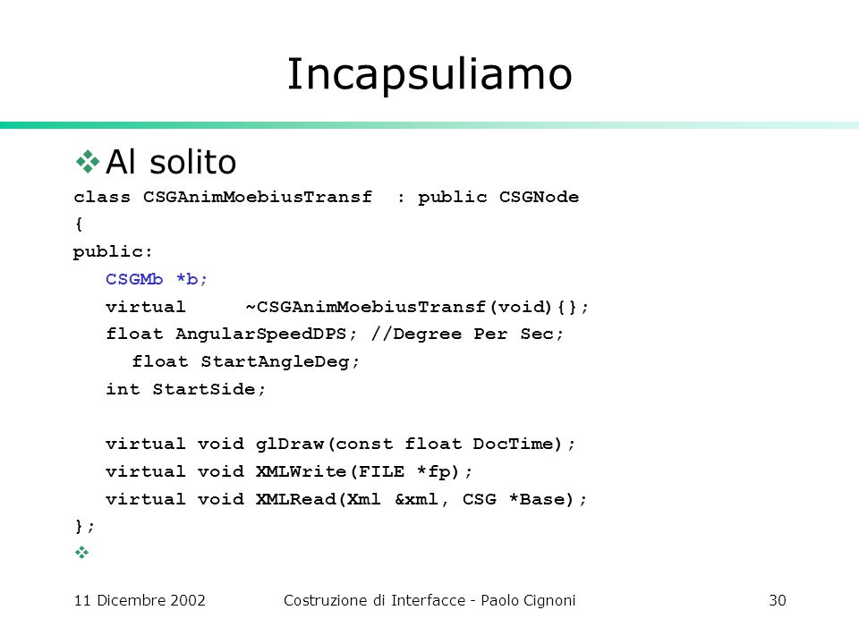11 Dicembre 2002Costruzione di Interfacce - Paolo Cignoni30 Incapsuliamo Al solito class CSGAnimMoebiusTransf : public CSGNode { public: CSGMb *b; virtual~CSGAnimMoebiusTransf(void){}; float AngularSpeedDPS; //Degree Per Sec; float StartAngleDeg; int StartSide; virtual void glDraw(const float DocTime); virtual void XMLWrite(FILE *fp); virtual void XMLRead(Xml &xml, CSG *Base); };