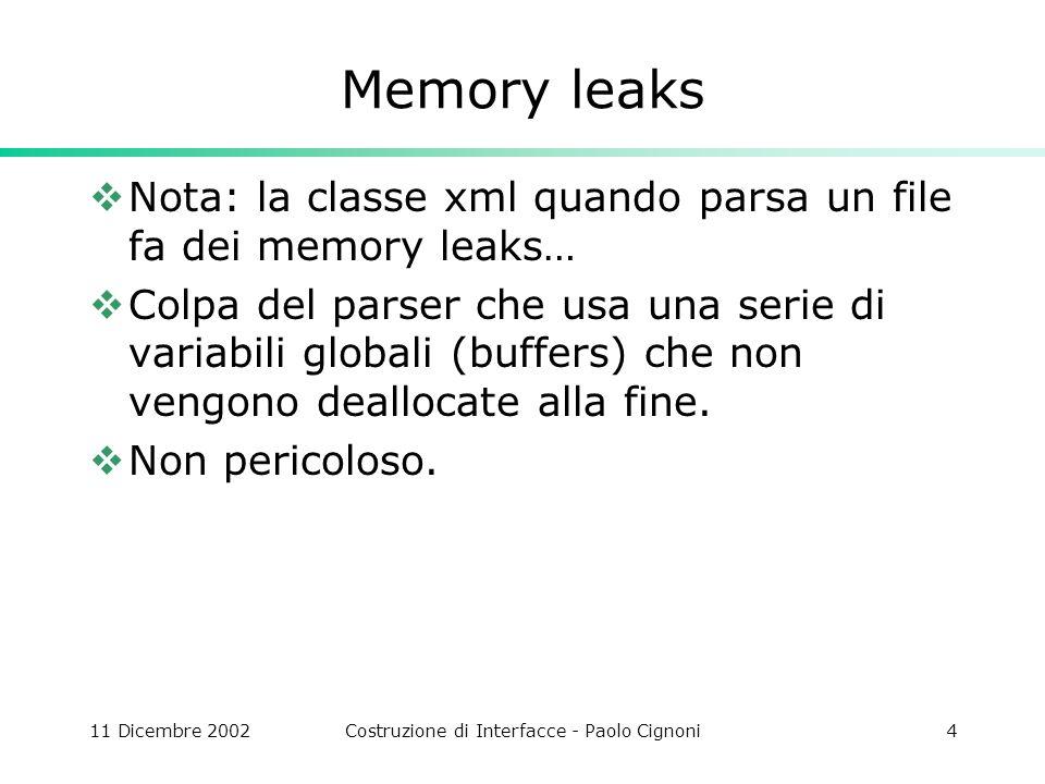 11 Dicembre 2002Costruzione di Interfacce - Paolo Cignoni4 Memory leaks Nota: la classe xml quando parsa un file fa dei memory leaks… Colpa del parser che usa una serie di variabili globali (buffers) che non vengono deallocate alla fine.