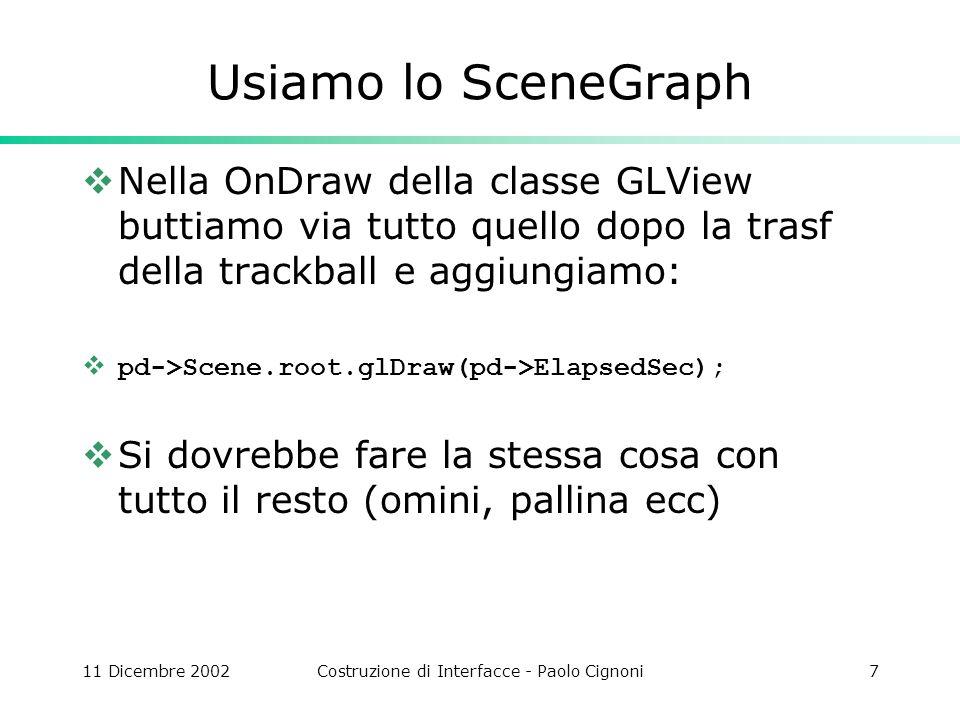 11 Dicembre 2002Costruzione di Interfacce - Paolo Cignoni7 Usiamo lo SceneGraph Nella OnDraw della classe GLView buttiamo via tutto quello dopo la trasf della trackball e aggiungiamo: pd->Scene.root.glDraw(pd->ElapsedSec); Si dovrebbe fare la stessa cosa con tutto il resto (omini, pallina ecc)