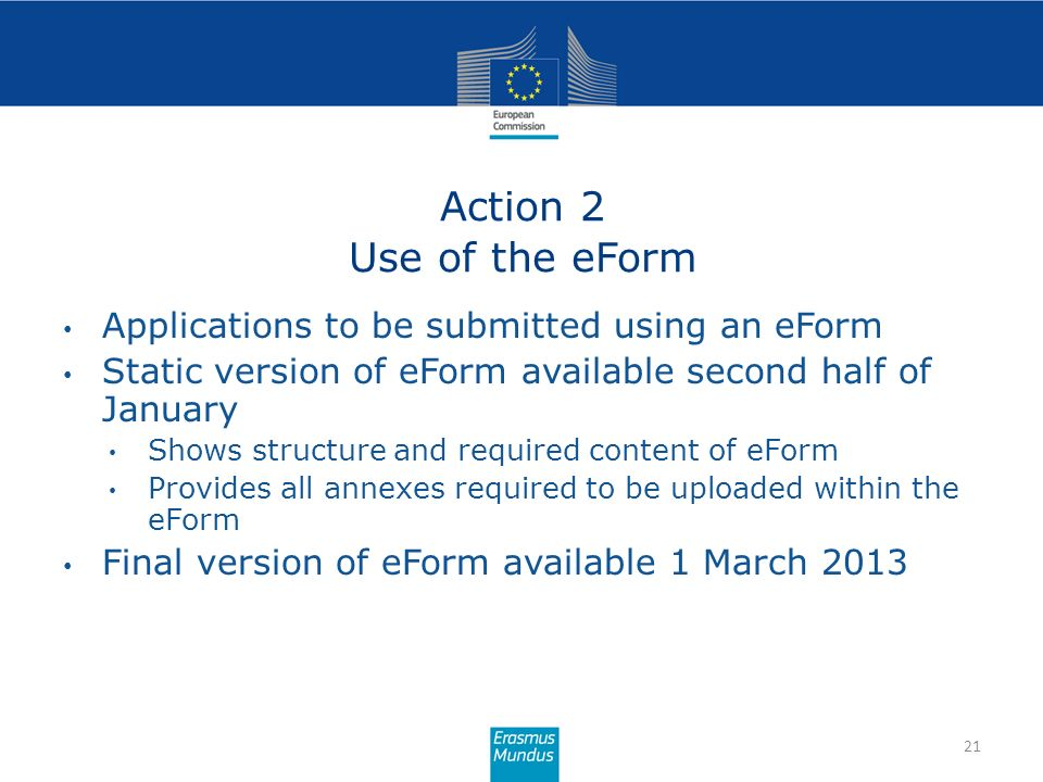 Action 2 Use of the eForm 21 Applications to be submitted using an eForm Static version of eForm available second half of January Shows structure and