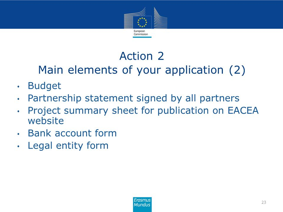 Action 2 Main elements of your application (2) 23 Budget Partnership statement signed by all partners Project summary sheet for publication on EACEA w