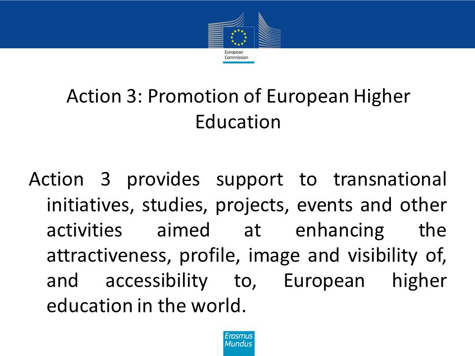 Action 3: Promotion of European Higher Education Action 3 provides support to transnational initiatives, studies, projects, events and other activitie