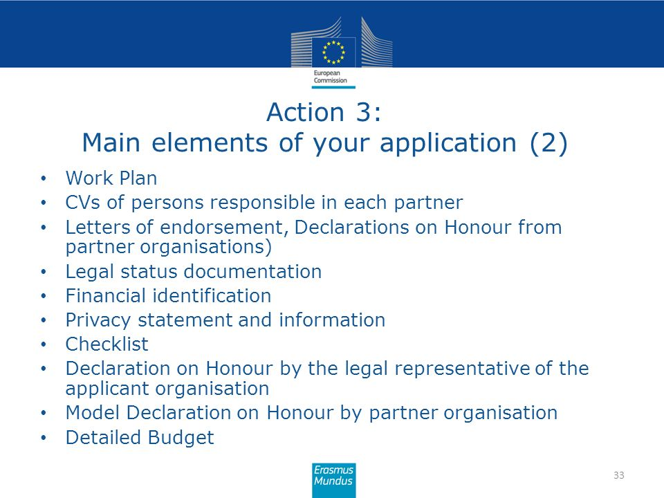 Action 3: Main elements of your application (2) 33 Work Plan CVs of persons responsible in each partner Letters of endorsement, Declarations on Honour