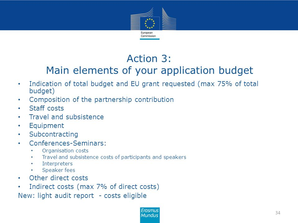 Action 3: Main elements of your application budget 34 Indication of total budget and EU grant requested (max 75% of total budget) Composition of the p