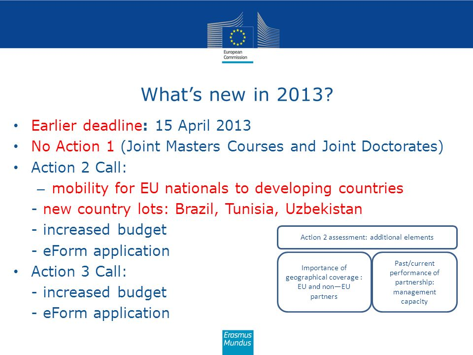 Whats new in 2013? Earlier deadline: 15 April 2013 No Action 1 (Joint Masters Courses and Joint Doctorates) Action 2 Call: – mobility for EU nationals