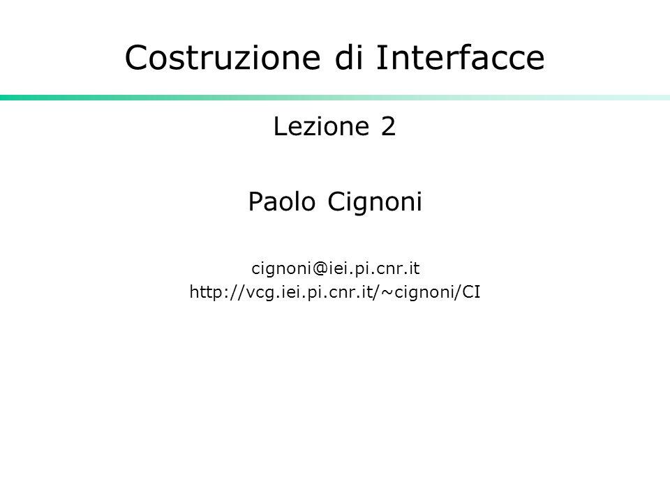 Costruzione di Interfacce Lezione 2 Paolo Cignoni cignoni@iei.pi.cnr.it http://vcg.iei.pi.cnr.it/~cignoni/CI