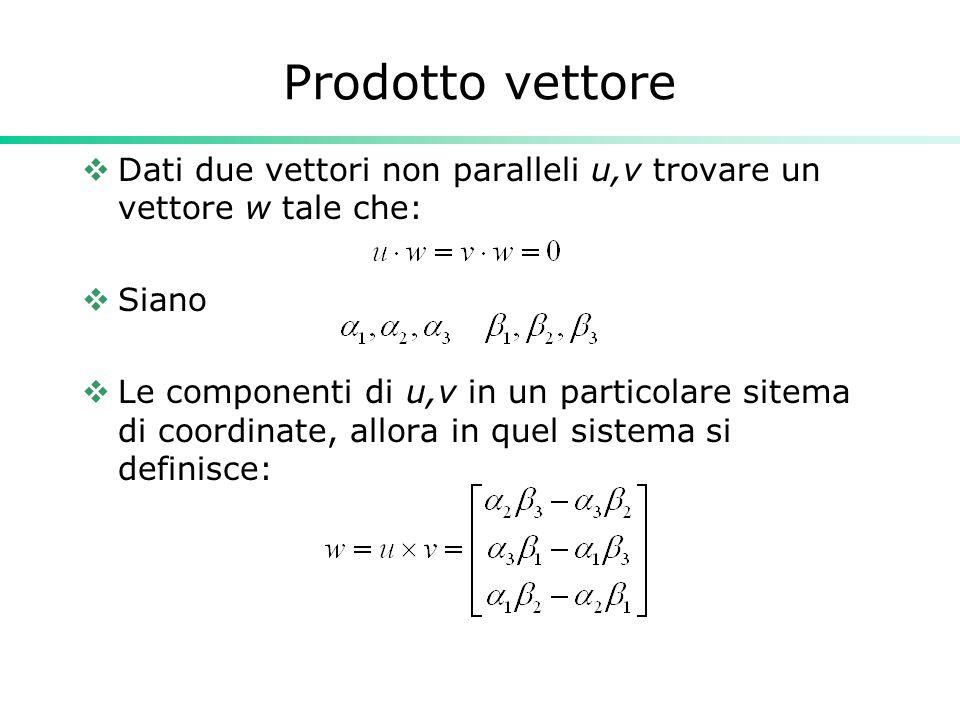 Prodotto vettore Dati due vettori non paralleli u,v trovare un vettore w tale che: Siano Le componenti di u,v in un particolare sitema di coordinate,
