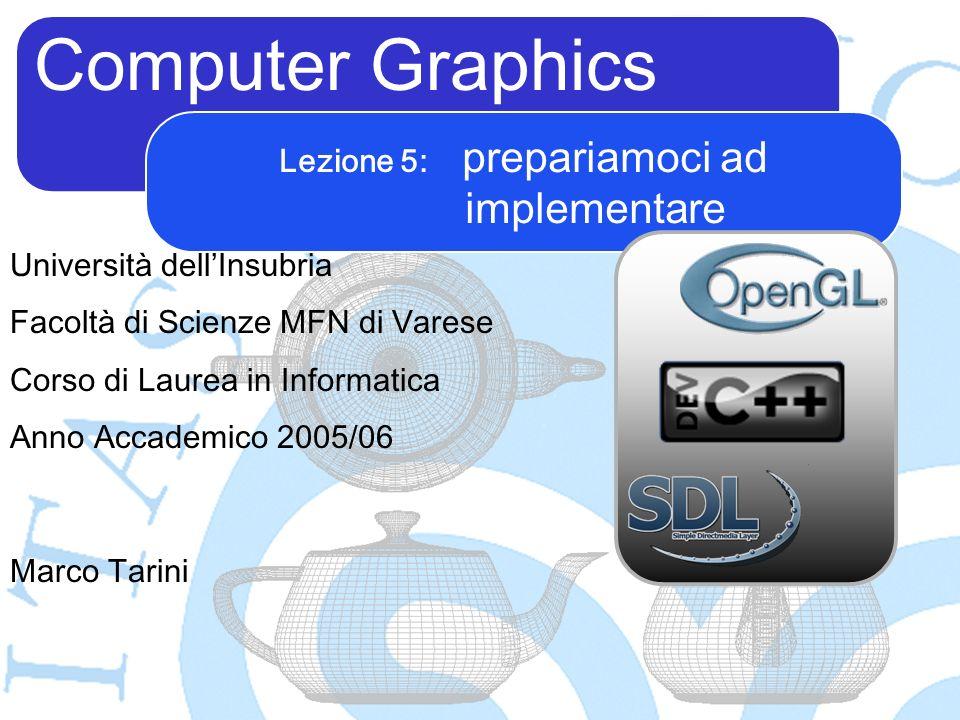 Computer Graphics Marco Tarini Università dellInsubria Facoltà di Scienze MFN di Varese Corso di Laurea in Informatica Anno Accademico 2005/06 Lezione 5: prepariamoci ad implementare
