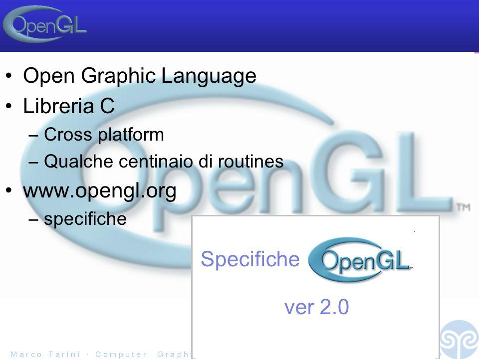 M a r c o T a r i n i C o m p u t e r G r a p h i c s 2 0 0 5 / 0 6 U n i v e r s i t à d e l l I n s u b r i a - 15/40 Open Graphic Language Libreria C –Cross platform –Qualche centinaio di routines www.opengl.org –specifiche Specifiche ver 2.0