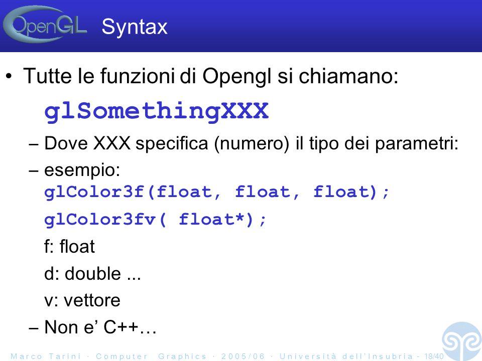 M a r c o T a r i n i C o m p u t e r G r a p h i c s 2 0 0 5 / 0 6 U n i v e r s i t à d e l l I n s u b r i a - 18/40 Syntax Tutte le funzioni di Opengl si chiamano: glSomethingXXX –Dove XXX specifica (numero) il tipo dei parametri: –esempio: glColor3f(float, float, float); glColor3fv( float*); f: float d: double...