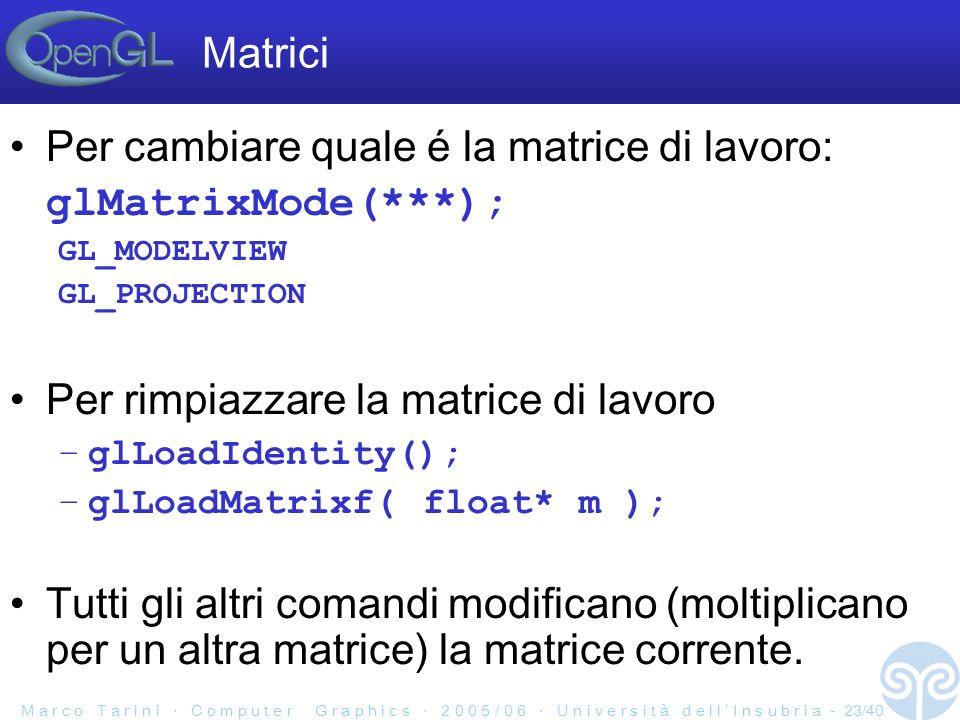 M a r c o T a r i n i C o m p u t e r G r a p h i c s 2 0 0 5 / 0 6 U n i v e r s i t à d e l l I n s u b r i a - 23/40 Matrici Per cambiare quale é la matrice di lavoro: glMatrixMode(***); GL_MODELVIEW GL_PROJECTION Per rimpiazzare la matrice di lavoro –glLoadIdentity(); –glLoadMatrixf( float* m ); Tutti gli altri comandi modificano (moltiplicano per un altra matrice) la matrice corrente.