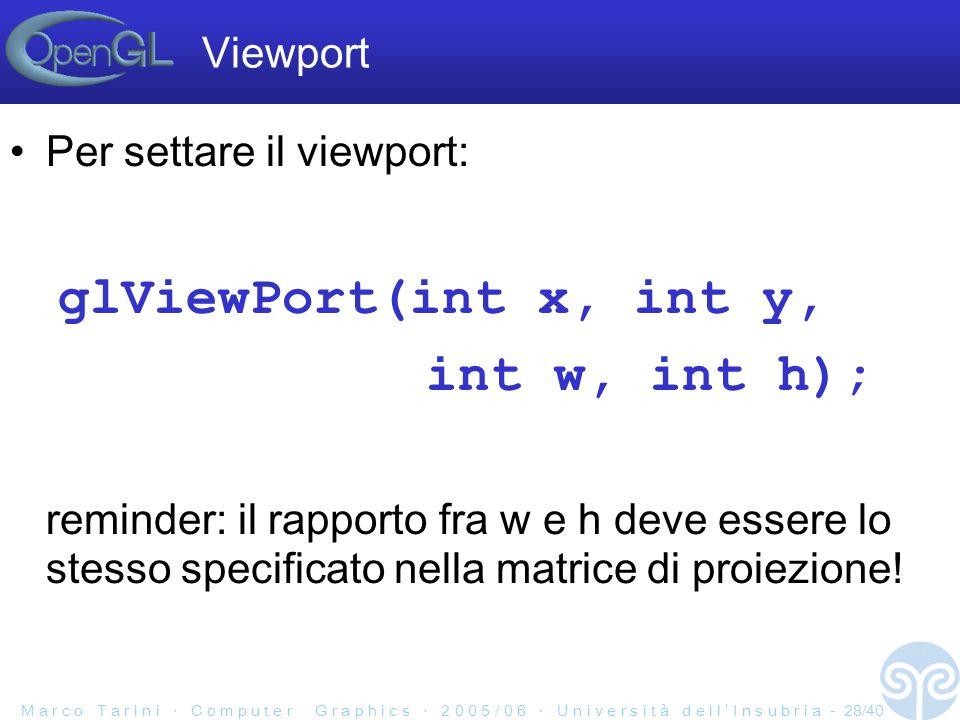 M a r c o T a r i n i C o m p u t e r G r a p h i c s 2 0 0 5 / 0 6 U n i v e r s i t à d e l l I n s u b r i a - 28/40 Per settare il viewport: glViewPort(int x, int y, int w, int h); reminder: il rapporto fra w e h deve essere lo stesso specificato nella matrice di proiezione.