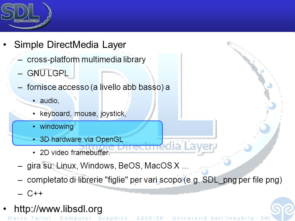 M a r c o T a r i n i C o m p u t e r G r a p h i c s 2 0 0 5 / 0 6 U n i v e r s i t à d e l l I n s u b r i a - 3/40 Simple DirectMedia Layer –cross-platform multimedia library –GNU LGPL –fornisce accesso (a livello abb basso) a audio, keyboard, mouse, joystick, windowing 3D hardware via OpenGL 2D video framebuffer.