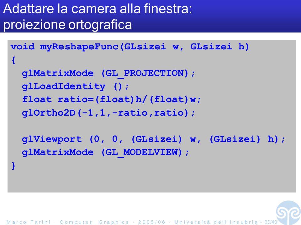 M a r c o T a r i n i C o m p u t e r G r a p h i c s 2 0 0 5 / 0 6 U n i v e r s i t à d e l l I n s u b r i a - 30/40 Adattare la camera alla finestra: proiezione ortografica void myReshapeFunc(GLsizei w, GLsizei h) { glMatrixMode (GL_PROJECTION); glLoadIdentity (); float ratio=(float)h/(float)w; glOrtho2D(-1,1,-ratio,ratio); glViewport (0, 0, (GLsizei) w, (GLsizei) h); glMatrixMode (GL_MODELVIEW); }